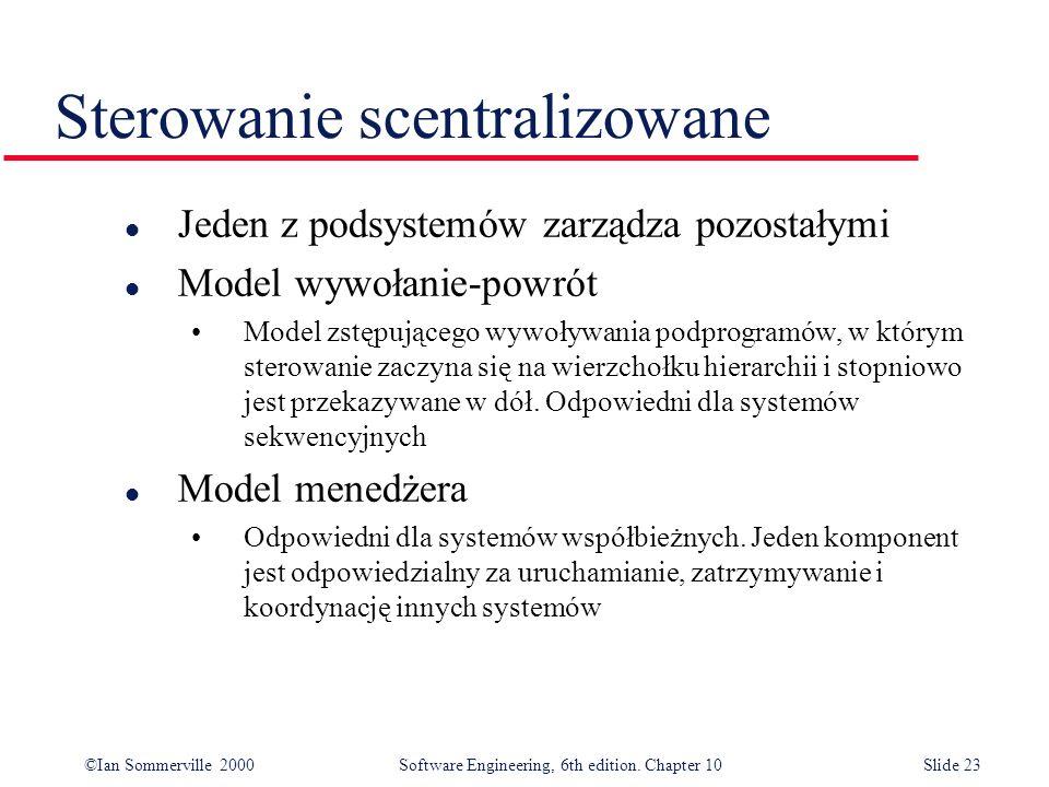 ©Ian Sommerville 2000 Software Engineering, 6th edition. Chapter 10Slide 23 Sterowanie scentralizowane l Jeden z podsystemów zarządza pozostałymi l Mo