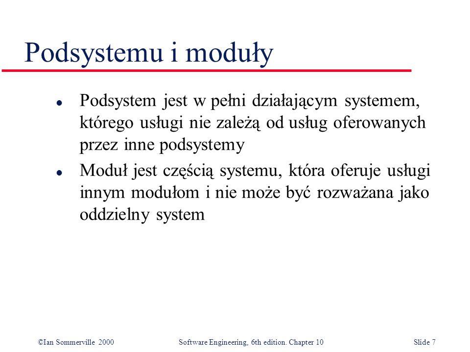 ©Ian Sommerville 2000 Software Engineering, 6th edition. Chapter 10Slide 7 Podsystemu i moduły l Podsystem jest w pełni działającym systemem, którego
