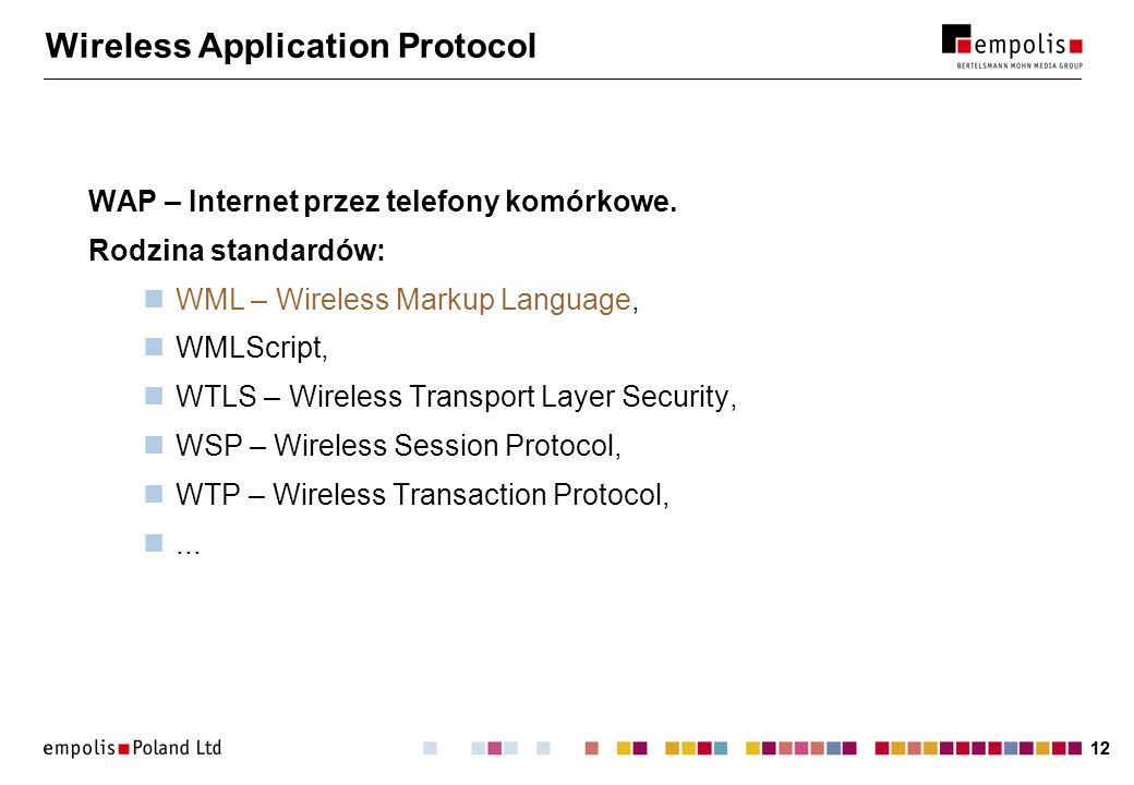 12 Wireless Application Protocol WAP – Internet przez telefony komórkowe. Rodzina standardów: WML – Wireless Markup Language, WMLScript, WTLS – Wirele