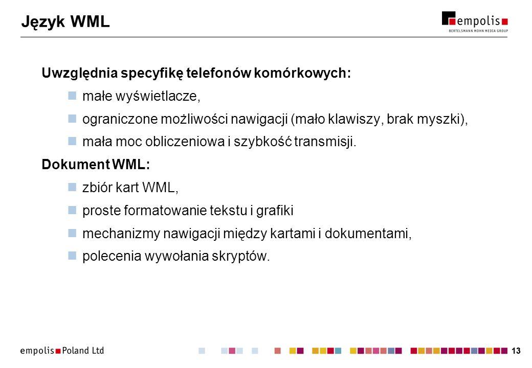 13 Język WML Uwzględnia specyfikę telefonów komórkowych: małe wyświetlacze, ograniczone możliwości nawigacji (mało klawiszy, brak myszki), mała moc ob