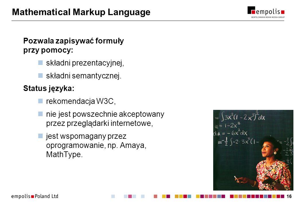 16 Mathematical Markup Language Pozwala zapisywać formuły przy pomocy: składni prezentacyjnej, składni semantycznej. Status języka: rekomendacja W3C,