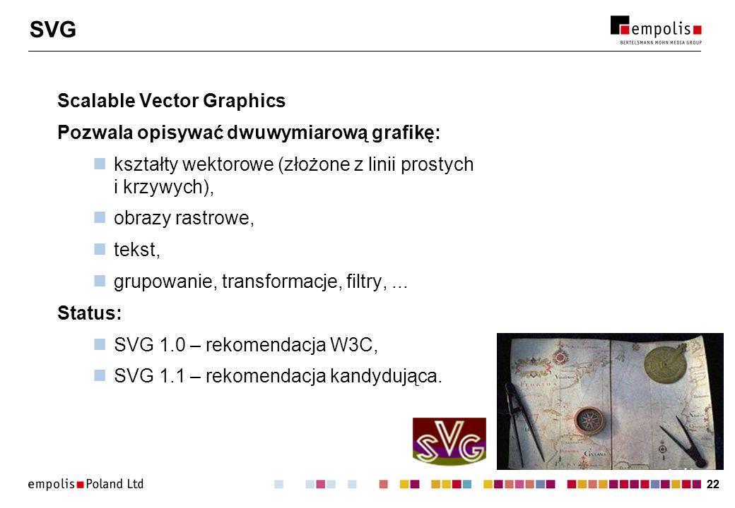 22 SVG Scalable Vector Graphics Pozwala opisywać dwuwymiarową grafikę: kształty wektorowe (złożone z linii prostych i krzywych), obrazy rastrowe, teks