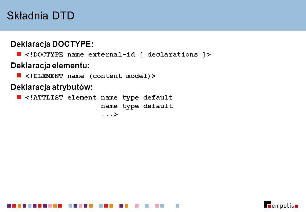 Składnia DTD Deklaracja DOCTYPE: Deklaracja elementu: Deklaracja atrybutów: