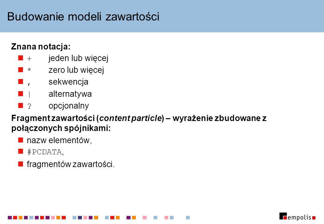 Budowanie modeli zawartości Znana notacja: + jeden lub więcej * zero lub więcej, sekwencja | alternatywa .