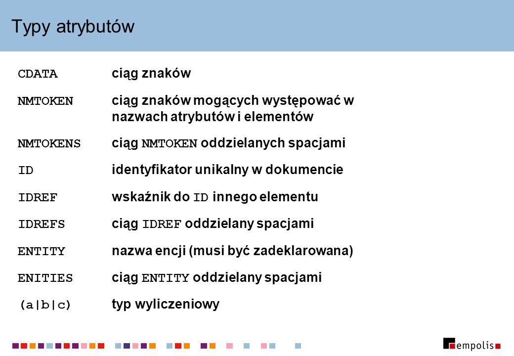Typy atrybutów CDATA ciąg znaków NMTOKEN ciąg znaków mogących występować w nazwach atrybutów i elementów NMTOKENS ciąg NMTOKEN oddzielanych spacjami ID identyfikator unikalny w dokumencie IDREF wskaźnik do ID innego elementu IDREFS ciąg IDREF oddzielany spacjami ENTITY nazwa encji (musi być zadeklarowana) ENITIES ciąg ENTITY oddzielany spacjami (a|b|c) typ wyliczeniowy