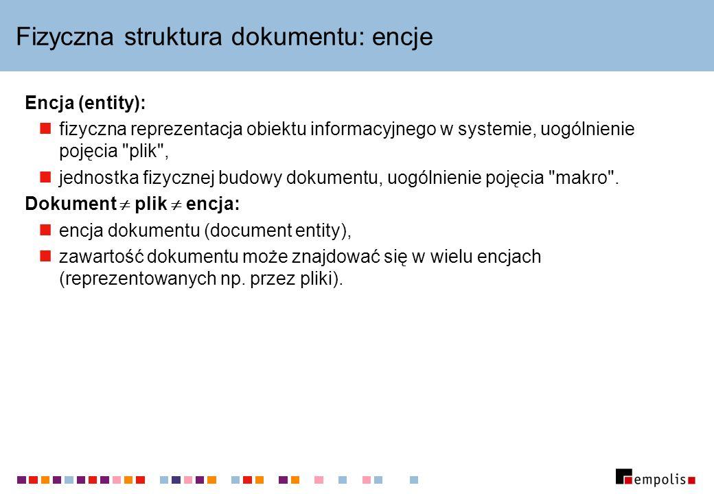 Fizyczna struktura dokumentu: encje Encja (entity): fizyczna reprezentacja obiektu informacyjnego w systemie, uogólnienie pojęcia plik , jednostka fizycznej budowy dokumentu, uogólnienie pojęcia makro .