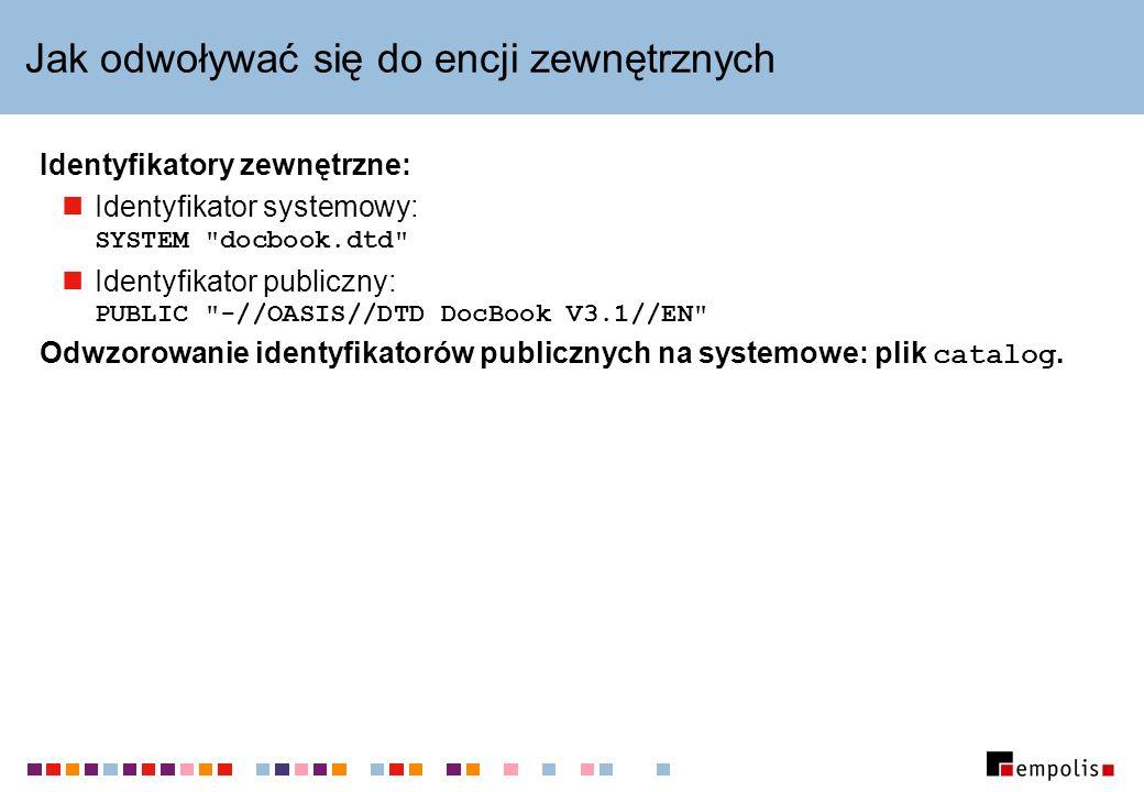 Jak odwoływać się do encji zewnętrznych Identyfikatory zewnętrzne: Identyfikator systemowy: SYSTEM docbook.dtd Identyfikator publiczny: PUBLIC -//OASIS//DTD DocBook V3.1//EN Odwzorowanie identyfikatorów publicznych na systemowe: plik catalog.