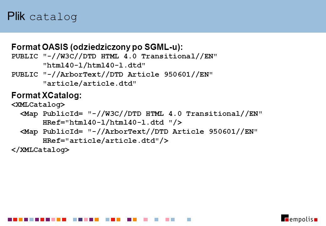 Plik catalog Format OASIS (odziedziczony po SGML-u): PUBLIC -//W3C//DTD HTML 4.0 Transitional//EN html40-l/html40-l.dtd PUBLIC -//ArborText//DTD Article 950601//EN article/article.dtd Format XCatalog: