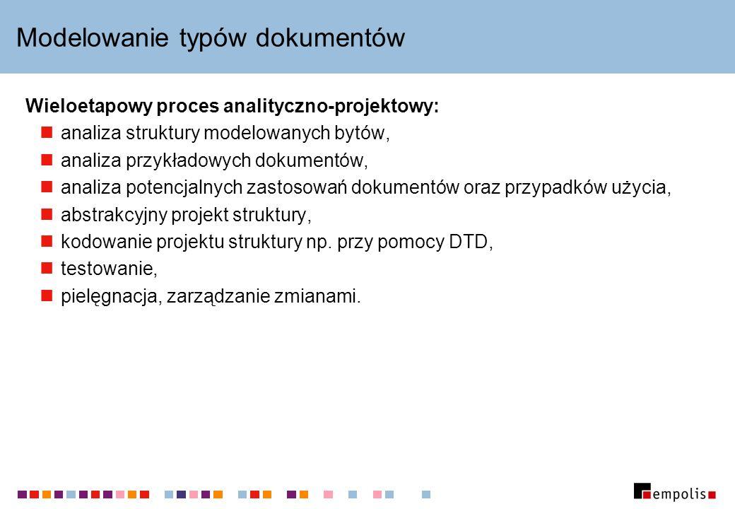Modelowanie typów dokumentów Wieloetapowy proces analityczno-projektowy: analiza struktury modelowanych bytów, analiza przykładowych dokumentów, analiza potencjalnych zastosowań dokumentów oraz przypadków użycia, abstrakcyjny projekt struktury, kodowanie projektu struktury np.