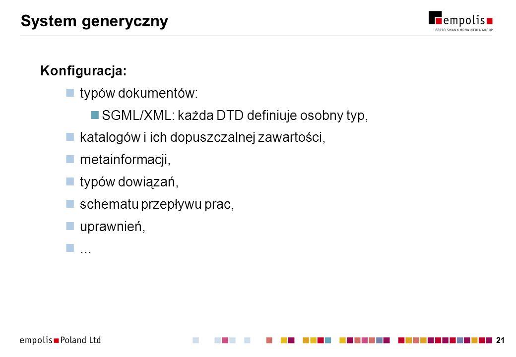 21 System generyczny Konfiguracja: typów dokumentów: SGML/XML: każda DTD definiuje osobny typ, katalogów i ich dopuszczalnej zawartości, metainformacji, typów dowiązań, schematu przepływu prac, uprawnień,...