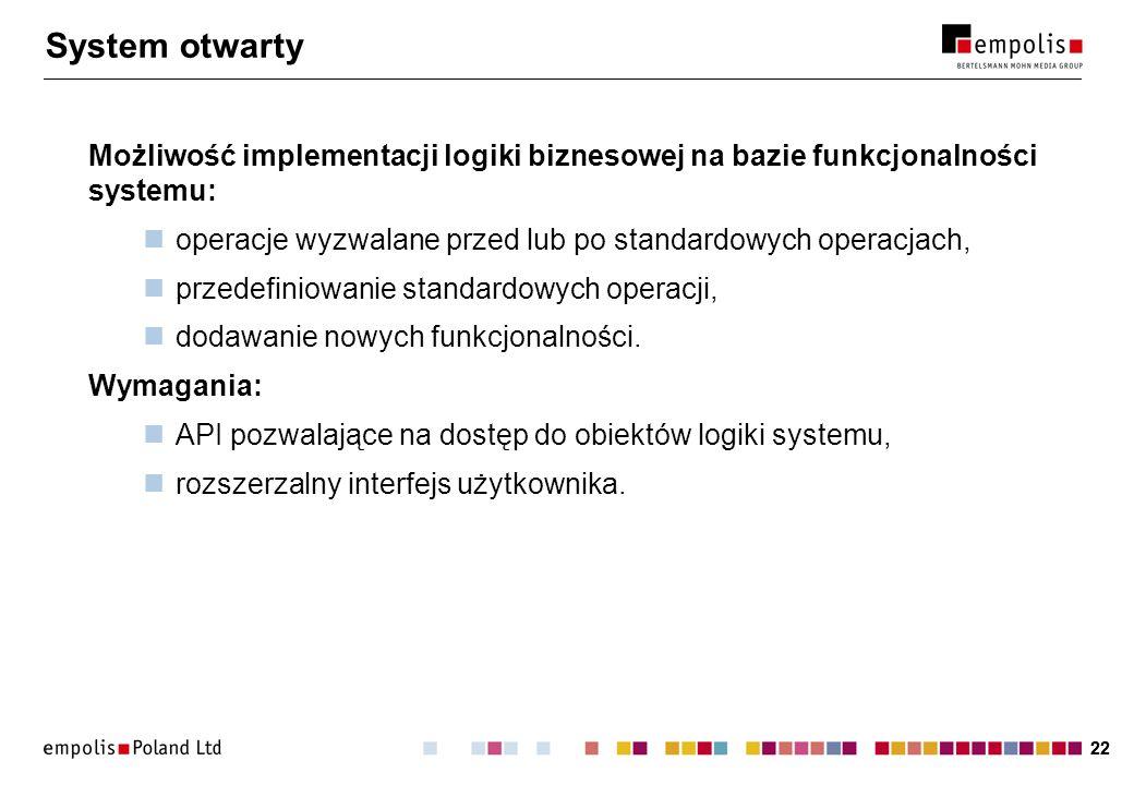 22 System otwarty Możliwość implementacji logiki biznesowej na bazie funkcjonalności systemu: operacje wyzwalane przed lub po standardowych operacjach, przedefiniowanie standardowych operacji, dodawanie nowych funkcjonalności.