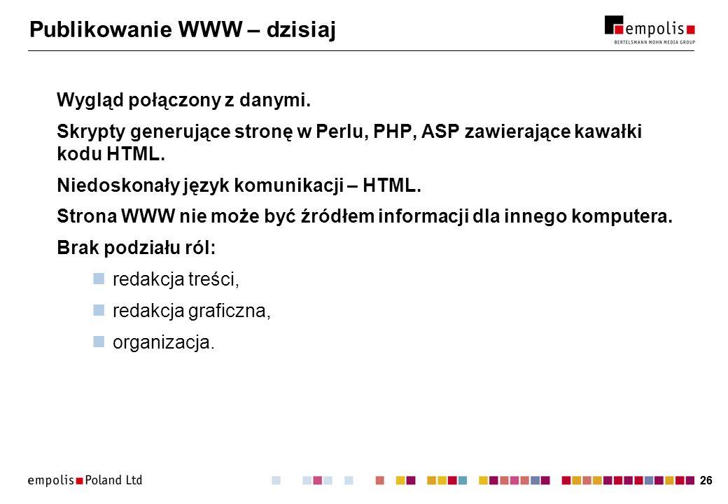 26 Publikowanie WWW – dzisiaj Wygląd połączony z danymi. Skrypty generujące stronę w Perlu, PHP, ASP zawierające kawałki kodu HTML. Niedoskonały język