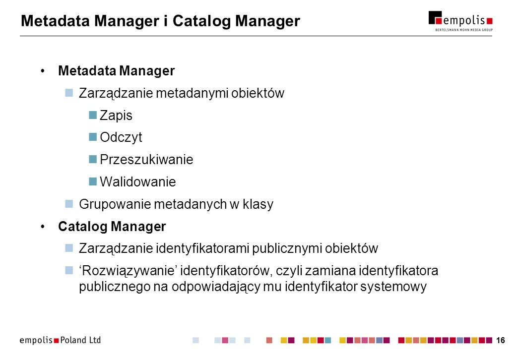 16 Metadata Manager i Catalog Manager Metadata Manager Zarządzanie metadanymi obiektów Zapis Odczyt Przeszukiwanie Walidowanie Grupowanie metadanych w