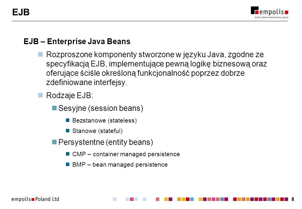 88 EJB EJB – Enterprise Java Beans Rozproszone komponenty stworzone w języku Java, zgodne ze specyfikacją EJB, implementujące pewną logikę biznesową o