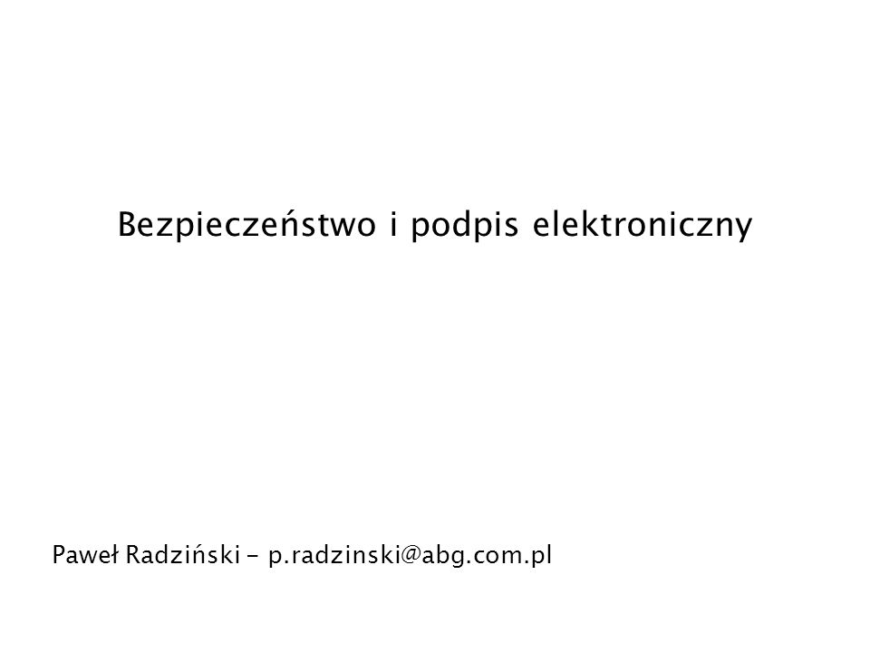 Bezpieczeństwo i podpis elektroniczny Paweł Radziński - p.radzinski@abg.com.pl