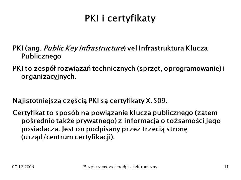 07.12.2006Bezpieczenstwo i podpis elektroniczny11 PKI i certyfikaty PKI (ang. Public Key Infrastructure) vel Infrastruktura Klucza Publicznego PKI to
