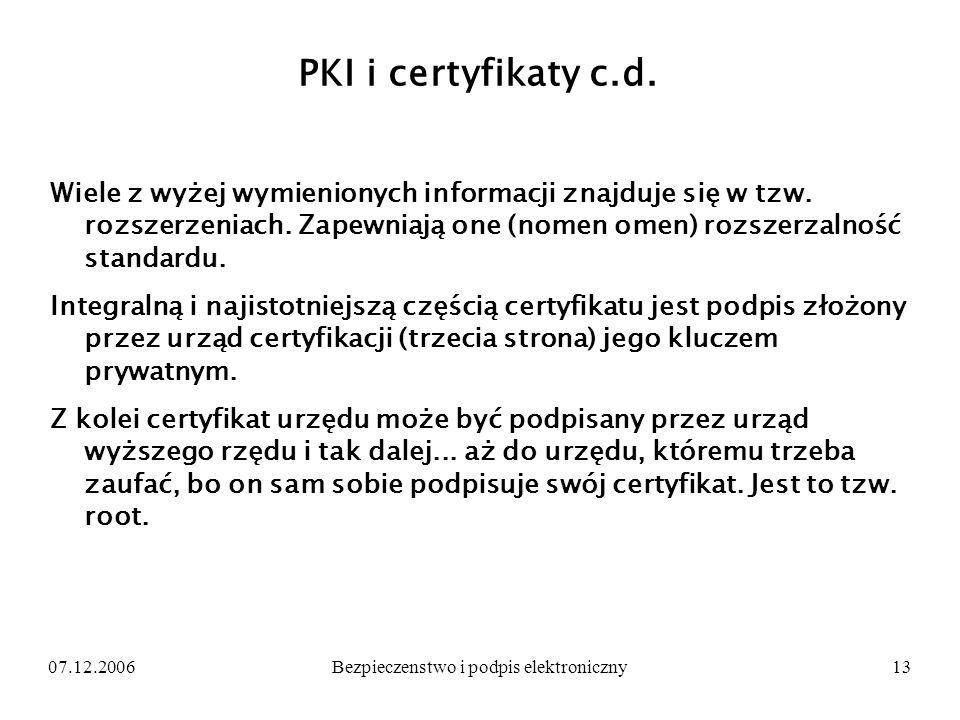 07.12.2006Bezpieczenstwo i podpis elektroniczny13 PKI i certyfikaty c.d. Wiele z wyżej wymienionych informacji znajduje się w tzw. rozszerzeniach. Zap