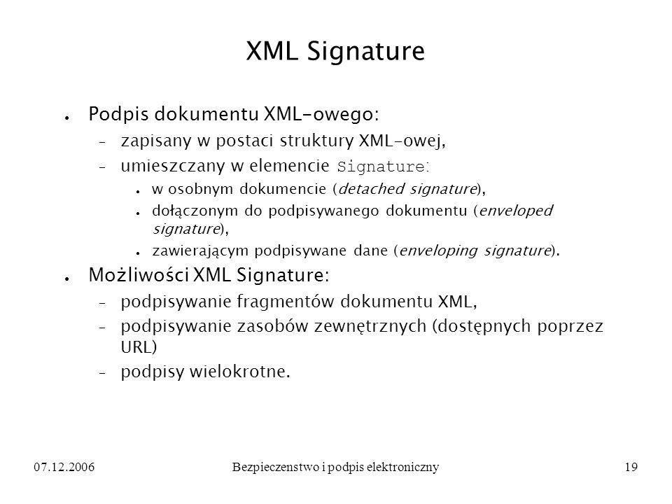 07.12.2006Bezpieczenstwo i podpis elektroniczny19 XML Signature Podpis dokumentu XML-owego: zapisany w postaci struktury XML-owej, umieszczany w eleme