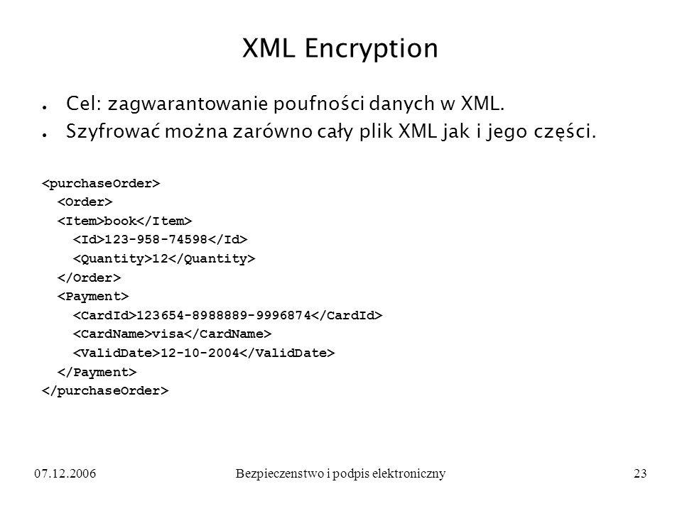 07.12.2006Bezpieczenstwo i podpis elektroniczny23 XML Encryption Cel: zagwarantowanie poufności danych w XML. Szyfrować można zarówno cały plik XML ja