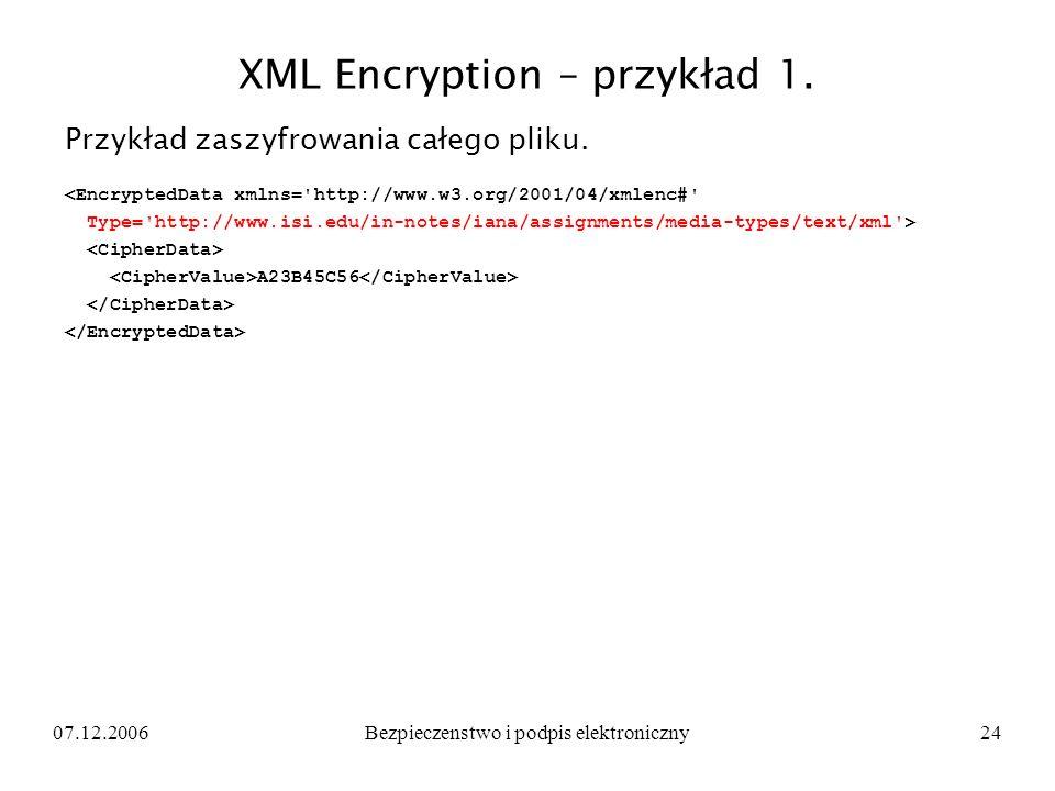 07.12.2006Bezpieczenstwo i podpis elektroniczny24 XML Encryption – przykład 1. Przykład zaszyfrowania całego pliku. <EncryptedData xmlns='http://www.w