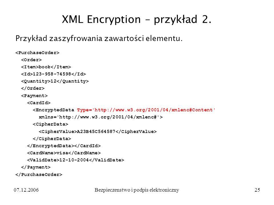 07.12.2006Bezpieczenstwo i podpis elektroniczny25 XML Encryption – przykład 2. Przykład zaszyfrowania zawartości elementu. book 123-958-74598 12 <Encr