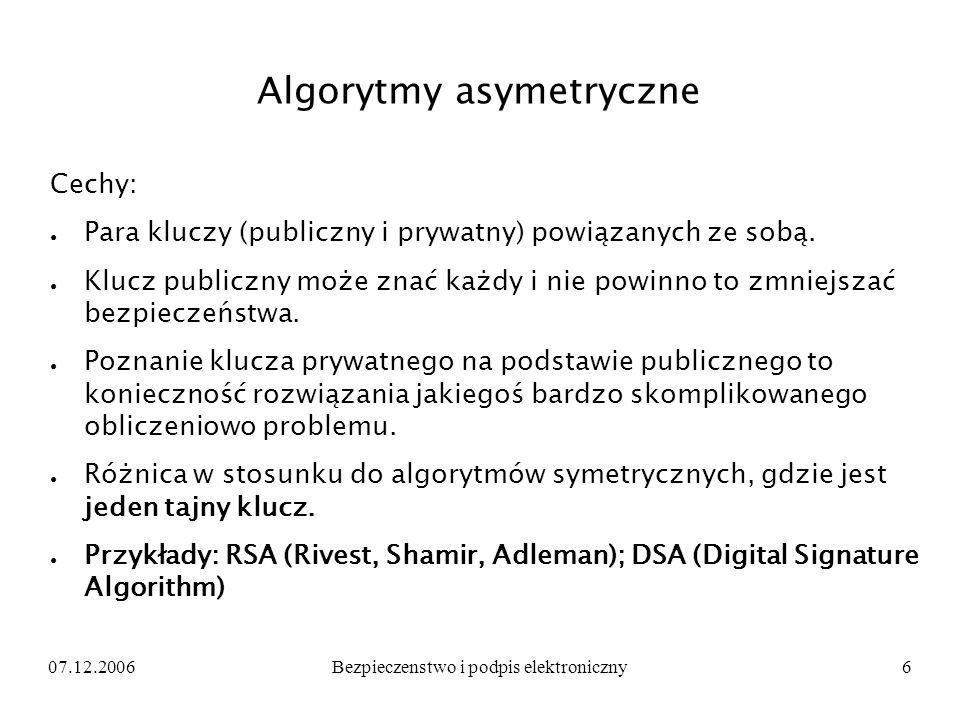07.12.2006Bezpieczenstwo i podpis elektroniczny6 Algorytmy asymetryczne Cechy: Para kluczy (publiczny i prywatny) powiązanych ze sobą. Klucz publiczny
