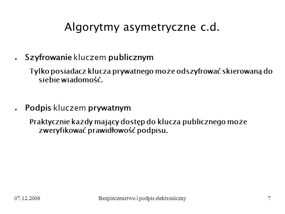 07.12.2006Bezpieczenstwo i podpis elektroniczny7 Algorytmy asymetryczne c.d. Szyfrowanie kluczem publicznym Tylko posiadacz klucza prywatnego może ods