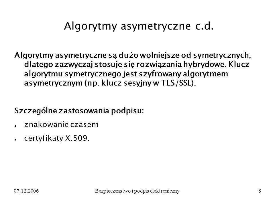 07.12.2006Bezpieczenstwo i podpis elektroniczny8 Algorytmy asymetryczne c.d. Algorytmy asymetryczne są dużo wolniejsze od symetrycznych, dlatego zazwy