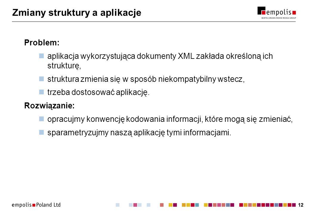 12 Zmiany struktury a aplikacje Problem: aplikacja wykorzystująca dokumenty XML zakłada określoną ich strukturę, struktura zmienia się w sposób niekompatybilny wstecz, trzeba dostosować aplikację.