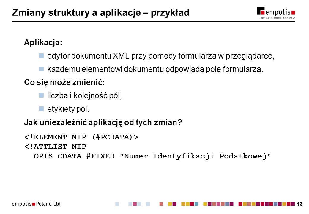 13 Zmiany struktury a aplikacje – przykład Aplikacja: edytor dokumentu XML przy pomocy formularza w przeglądarce, każdemu elementowi dokumentu odpowiada pole formularza.