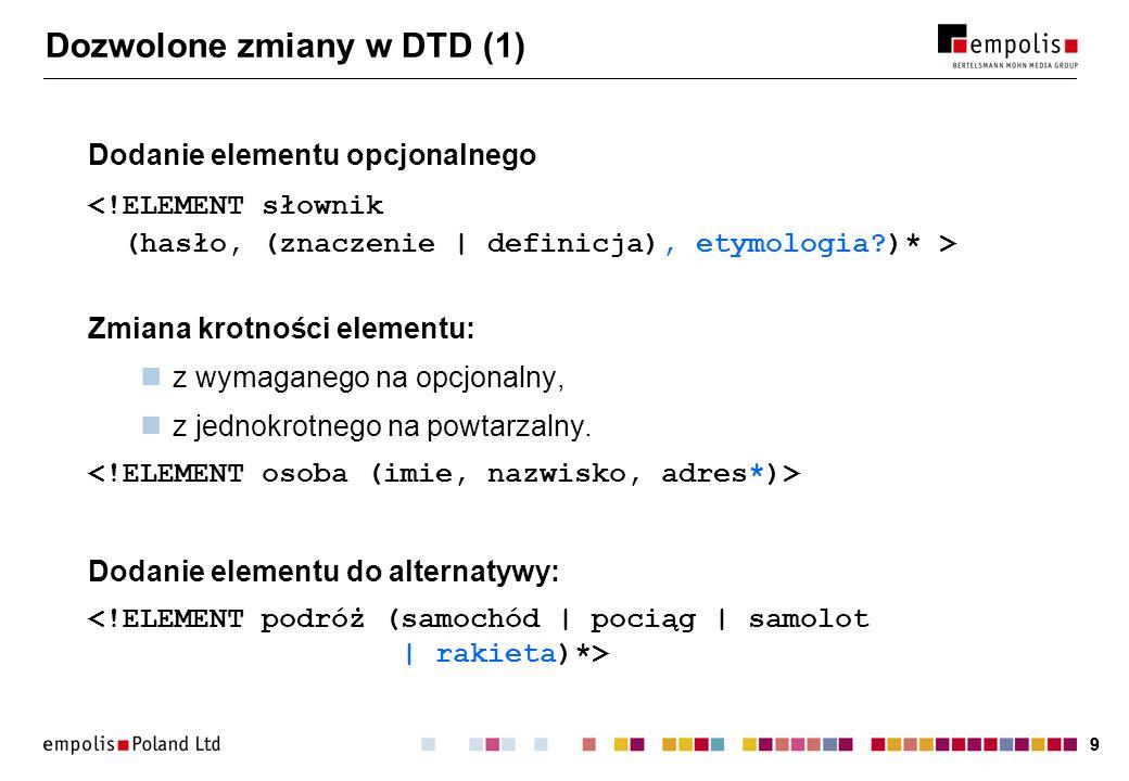 99 Dozwolone zmiany w DTD (1) Dodanie elementu opcjonalnego Zmiana krotności elementu: z wymaganego na opcjonalny, z jednokrotnego na powtarzalny.