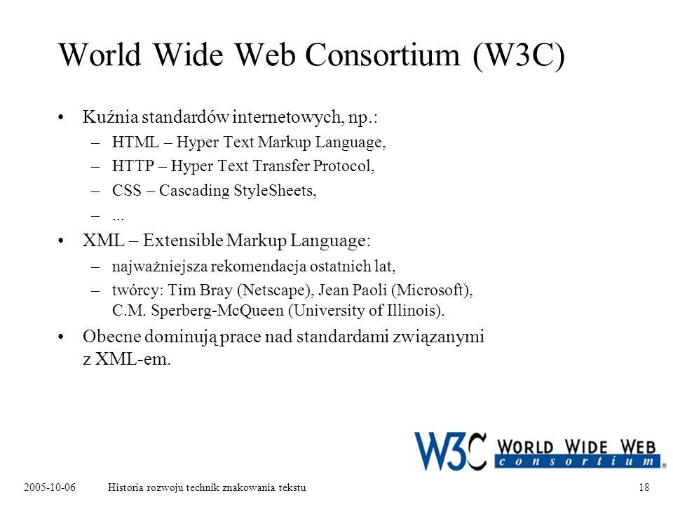 2005-10-06Historia rozwoju technik znakowania tekstu18 World Wide Web Consortium (W3C) Kuźnia standardów internetowych, np.: –HTML – Hyper Text Markup Language, –HTTP – Hyper Text Transfer Protocol, –CSS – Cascading StyleSheets, –...