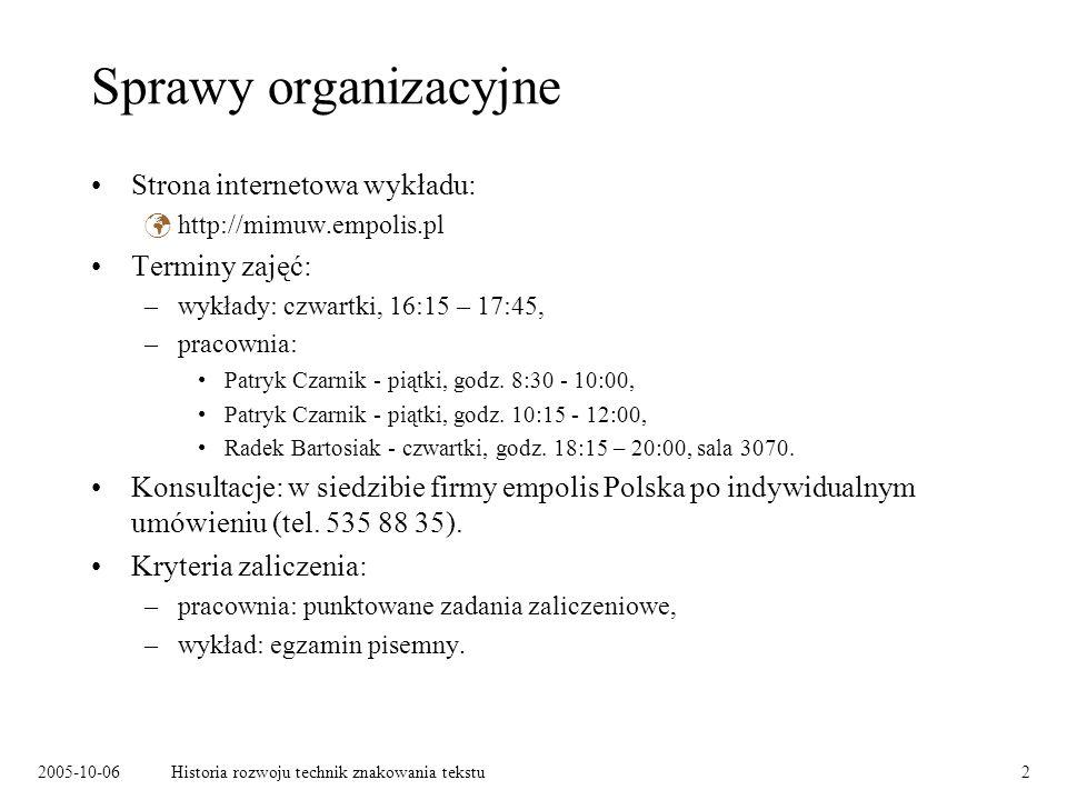 2005-10-06Historia rozwoju technik znakowania tekstu2 Sprawy organizacyjne Strona internetowa wykładu: http://mimuw.empolis.pl Terminy zajęć: –wykłady: czwartki, 16:15 – 17:45, –pracownia: Patryk Czarnik - piątki, godz.