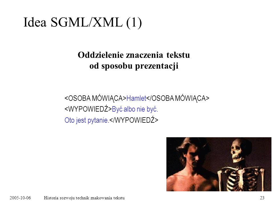 2005-10-06Historia rozwoju technik znakowania tekstu23 Idea SGML/XML (1) Oddzielenie znaczenia tekstu od sposobu prezentacji Hamlet Być albo nie być.