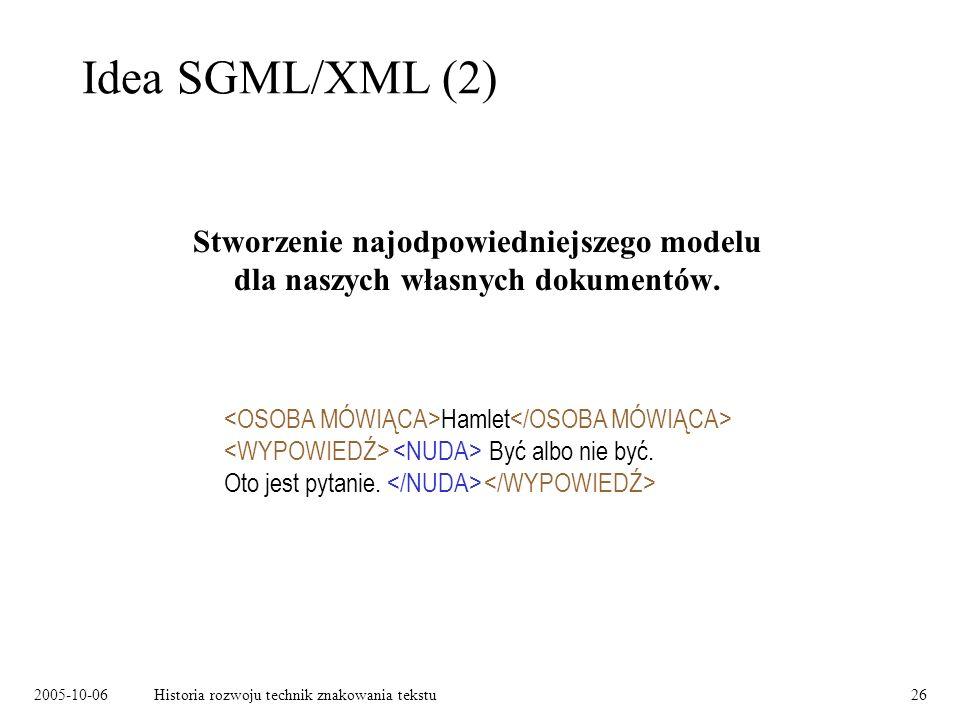 2005-10-06Historia rozwoju technik znakowania tekstu26 Idea SGML/XML (2) Stworzenie najodpowiedniejszego modelu dla naszych własnych dokumentów. Hamle