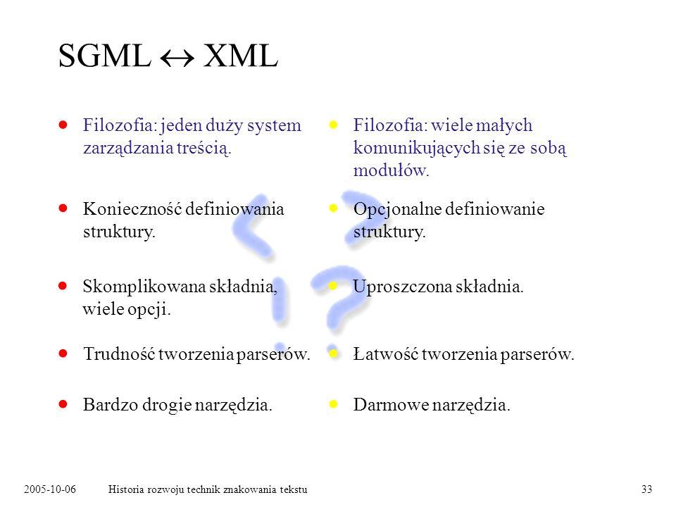 2005-10-06Historia rozwoju technik znakowania tekstu33 SGML XML Filozofia: jeden duży system zarządzania treścią. Konieczność definiowania struktury.