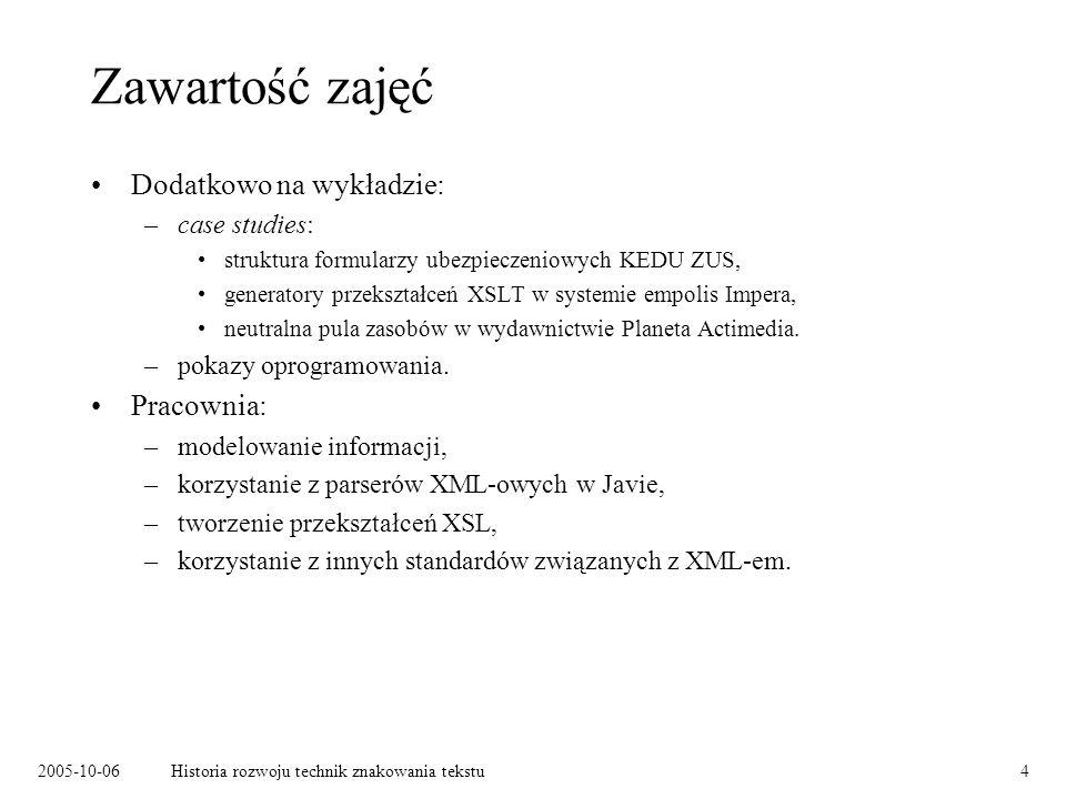 2005-10-06Historia rozwoju technik znakowania tekstu4 Zawartość zajęć Dodatkowo na wykładzie: –case studies: struktura formularzy ubezpieczeniowych KE