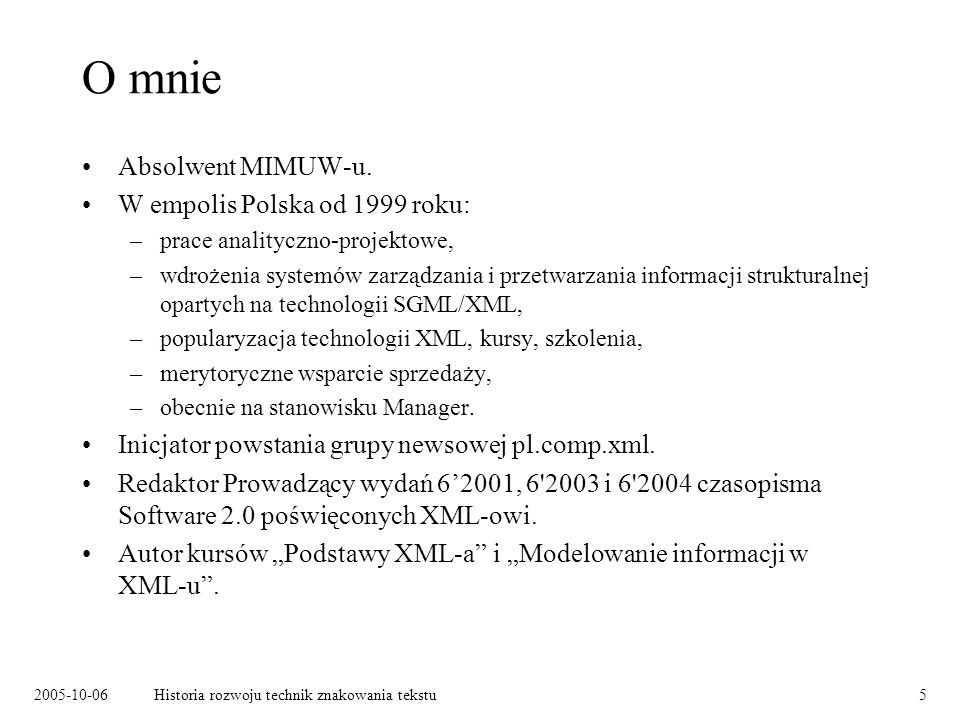 2005-10-06Historia rozwoju technik znakowania tekstu5 O mnie Absolwent MIMUW-u. W empolis Polska od 1999 roku: –prace analityczno-projektowe, –wdrożen