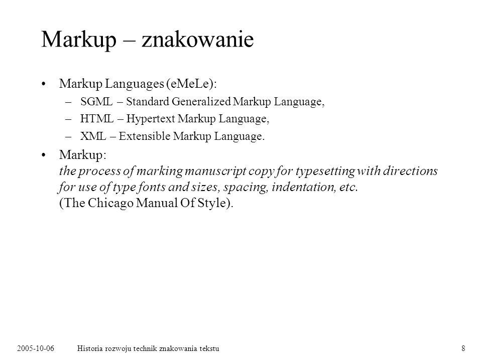 2005-10-06Historia rozwoju technik znakowania tekstu8 Markup – znakowanie Markup Languages (eMeLe): –SGML – Standard Generalized Markup Language, –HTML – Hypertext Markup Language, –XML – Extensible Markup Language.
