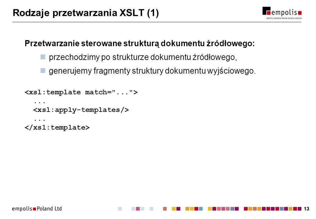 13 Rodzaje przetwarzania XSLT (1) Przetwarzanie sterowane strukturą dokumentu źródłowego: przechodzimy po strukturze dokumentu źródłowego, generujemy