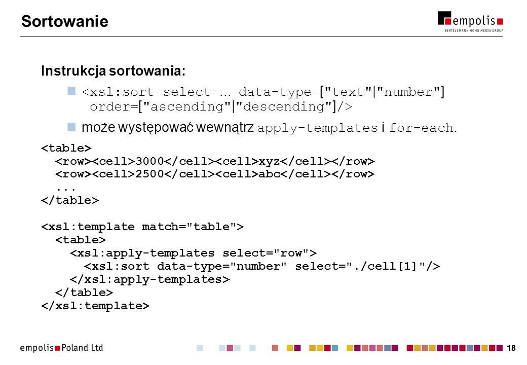 18 Sortowanie Instrukcja sortowania: może występować wewnątrz apply-templates i for-each. 3000 xyz 2500 abc...