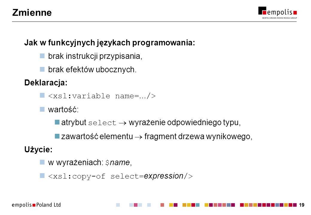 19 Zmienne Jak w funkcyjnych językach programowania: brak instrukcji przypisania, brak efektów ubocznych. Deklaracja: wartość: atrybut select wyrażeni
