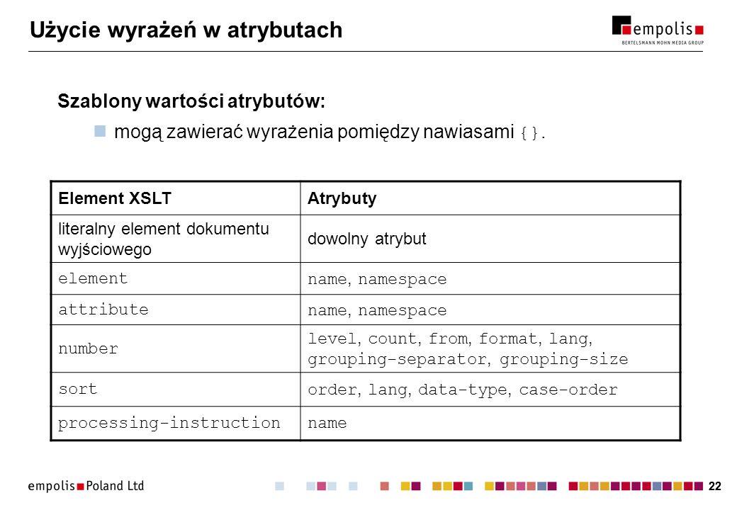 22 Użycie wyrażeń w atrybutach Szablony wartości atrybutów: mogą zawierać wyrażenia pomiędzy nawiasami {}. Element XSLTAtrybuty literalny element doku