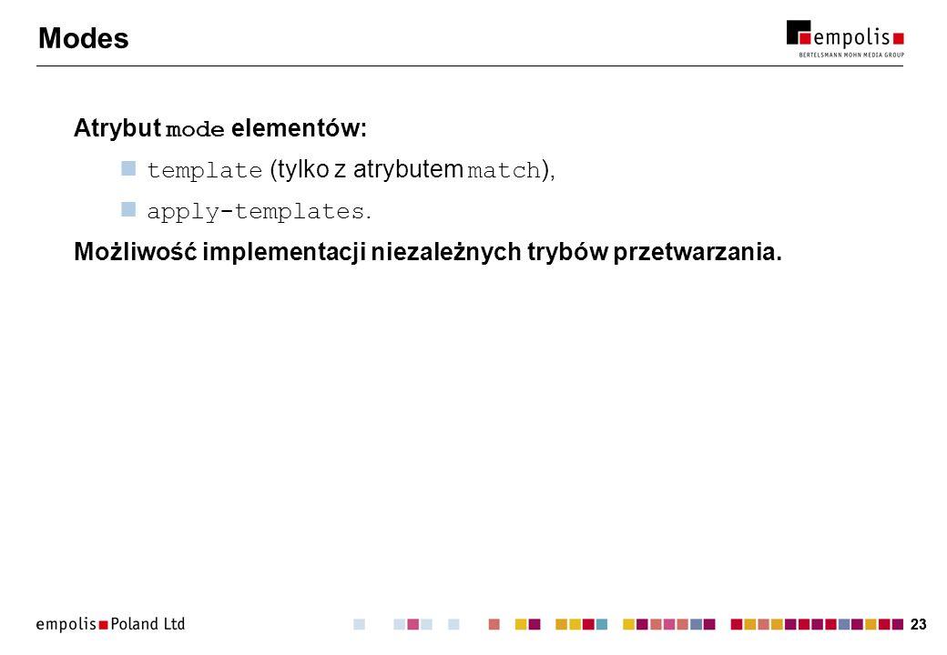 23 Modes Atrybut mode elementów: template (tylko z atrybutem match ), apply-templates. Możliwość implementacji niezależnych trybów przetwarzania.