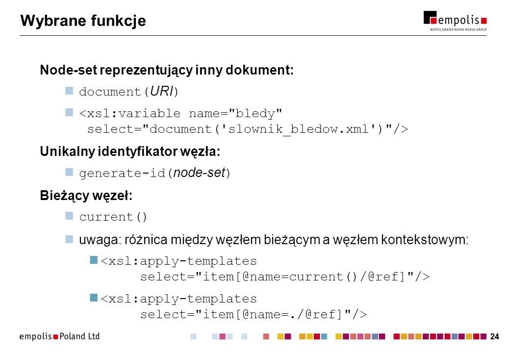 24 Wybrane funkcje Node-set reprezentujący inny dokument: document( URI ) Unikalny identyfikator węzła: generate-id( node-set ) Bieżący węzeł: current
