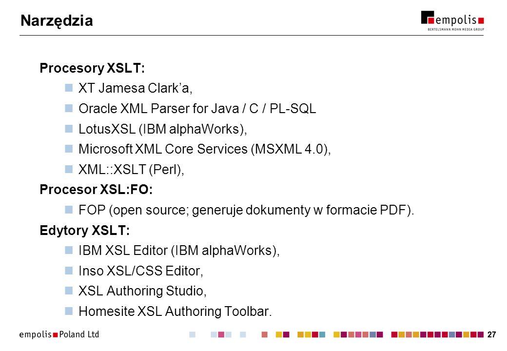 27 Narzędzia Procesory XSLT: XT Jamesa Clarka, Oracle XML Parser for Java / C / PL-SQL LotusXSL (IBM alphaWorks), Microsoft XML Core Services (MSXML 4