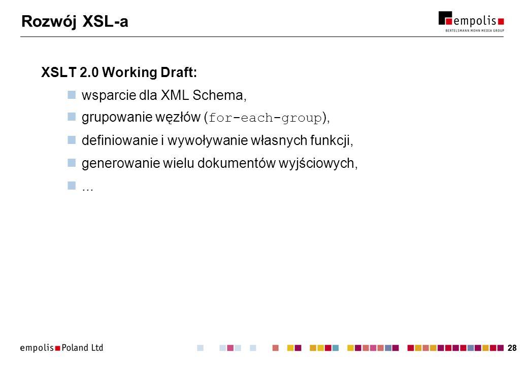 28 Rozwój XSL-a XSLT 2.0 Working Draft: wsparcie dla XML Schema, grupowanie węzłów ( for-each-group ), definiowanie i wywoływanie własnych funkcji, ge