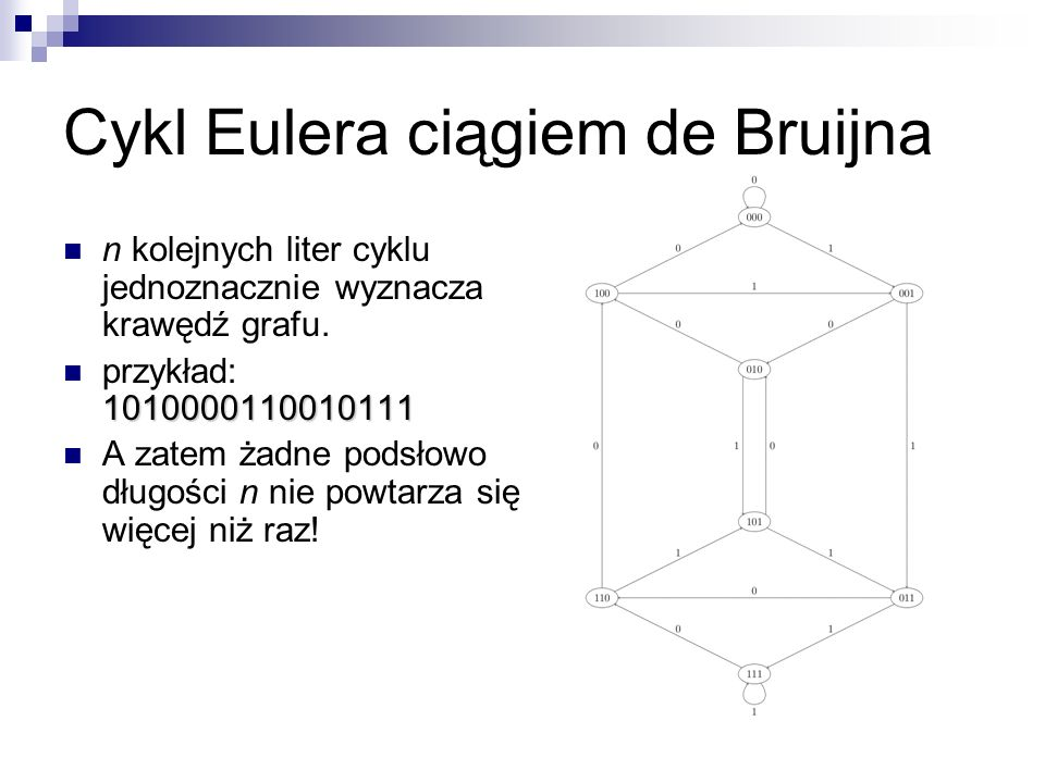 Cykle Eulera Warunki konieczne i dostateczne: graf skierowany: silnie spójny, indeg[v] = outdeg[v] graf nieskierowany: spójny, 2 | deg[v] Algorytm (graf skierowany): idź, aż się zacyklisz (dlaczego to się zawsze uda?); dobuduj rekurencyjnie cykle w pozostałych silnie spójnych składowych; podoklejaj te cykle do początkowego.