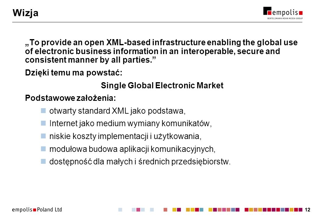 12 Wizja To provide an open XML-based infrastructure enabling the global use of electronic business information in an interoperable, secure and consis