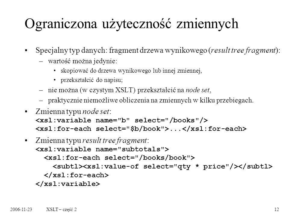 2006-11-23XSLT – część 212 Ograniczona użyteczność zmiennych Specjalny typ danych: fragment drzewa wynikowego (result tree fragment): –wartość można jedynie: skopiować do drzewa wynikowego lub innej zmiennej, przekształcić do napisu; –nie można (w czystym XSLT) przekształcić na node set, –praktycznie niemożliwe obliczenia na zmiennych w kilku przebiegach.